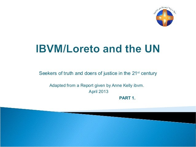 Seekers of truth and doers of justice in the 21st century Adapted from a Report given by Anne Kelly ibvm. April 2013 PART ...
