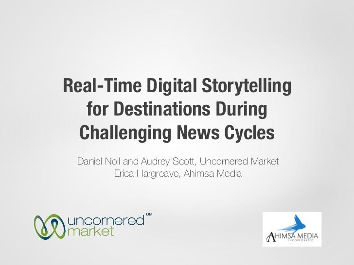 Real-Time Digital Storytelling   for Destinations During  Challenging News Cycles Daniel Noll and Audrey Scott, Uncornered...