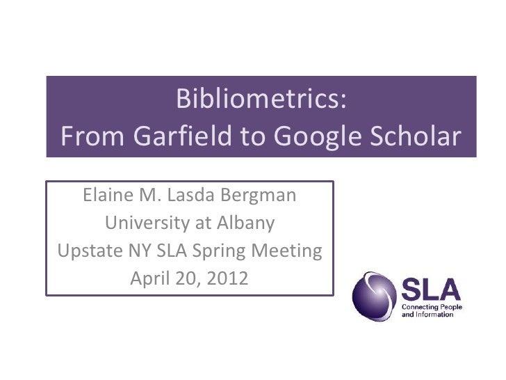Bibliometrics:From Garfield to Google Scholar  Elaine M. Lasda Bergman     University at AlbanyUpstate NY SLA Spring Meeti...