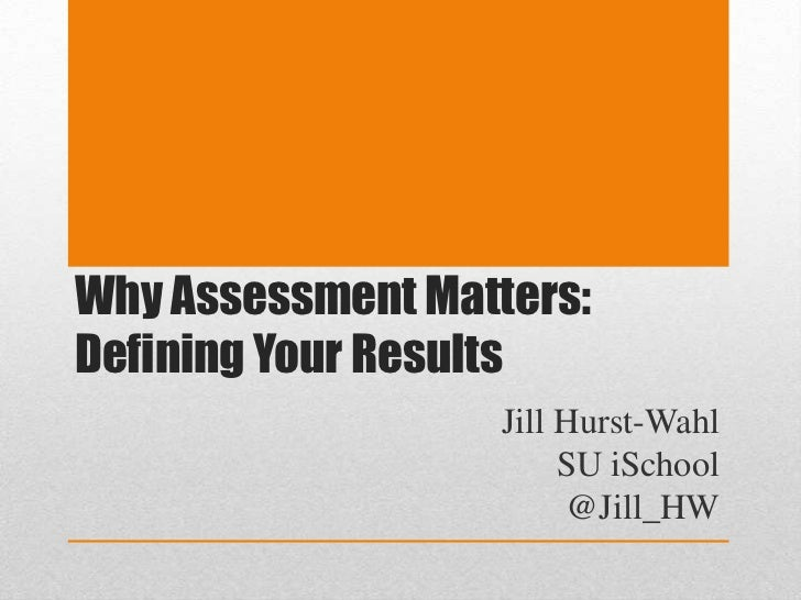 Why Assessment Matters: Defining Your Results<br />Jill Hurst-Wahl<br />SU iSchool<br />@Jill_HW<br />