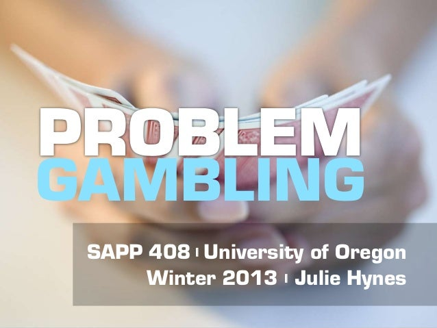 SAPP 408 | Problem Gambling | University of Oregon | Winter 2013