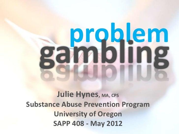 problem   gambling        Julie Hynes, MA, CPSSubstance Abuse Prevention Program       University of Oregon       SAPP 408...