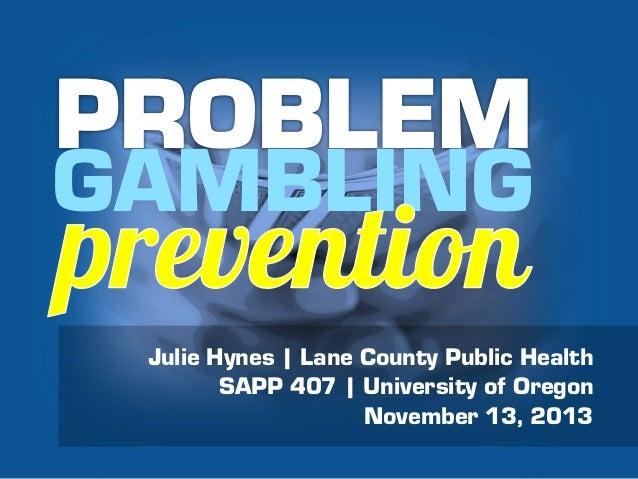 GAMBLING Julie Hynes | Lane County Public Health SAPP 407 | University of Oregon November 13, 2013