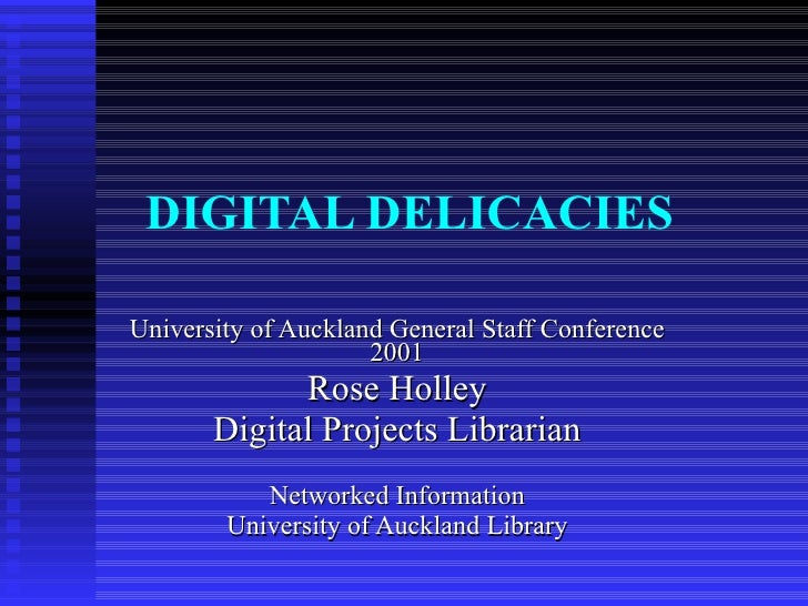 DIGITAL DELICACIES University of Auckland General Staff Conference 2001 Rose Holley Digital Projects Librarian Networked I...