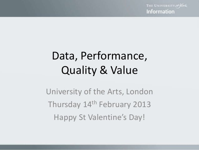 Data, Performance, Quality & Value University of the Arts, London Thursday 14th February 2013 Happy St Valentine's Day!
