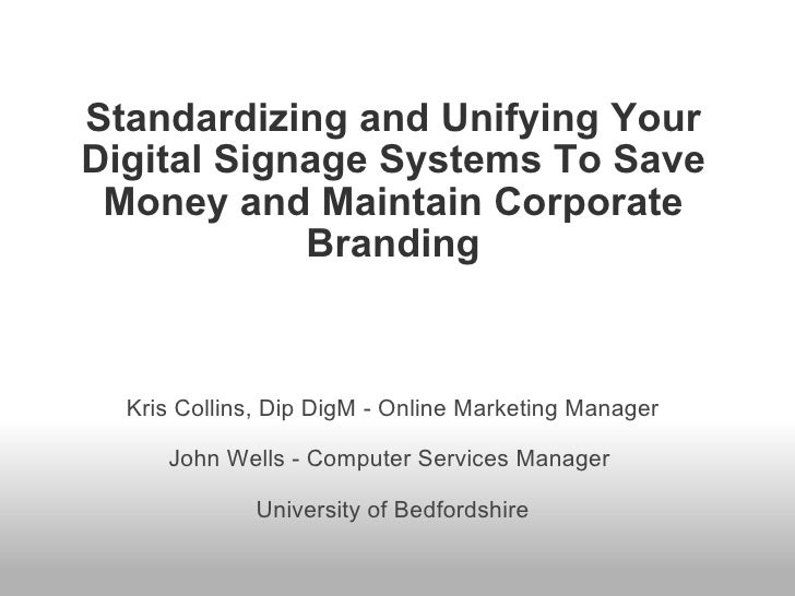 Standardizing and Unifying Your Digital Signage Systems To Save Money and Maintain Corporate Branding Kris Collins, Dip Di...