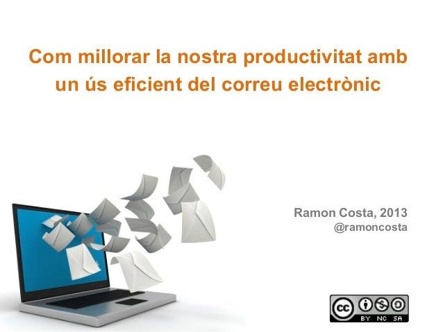 Com millorar la nostra productivitat amb un ús eficient del correu electrònic Ramon Costa rcosta@uoc.edu ramonc@micproduct...