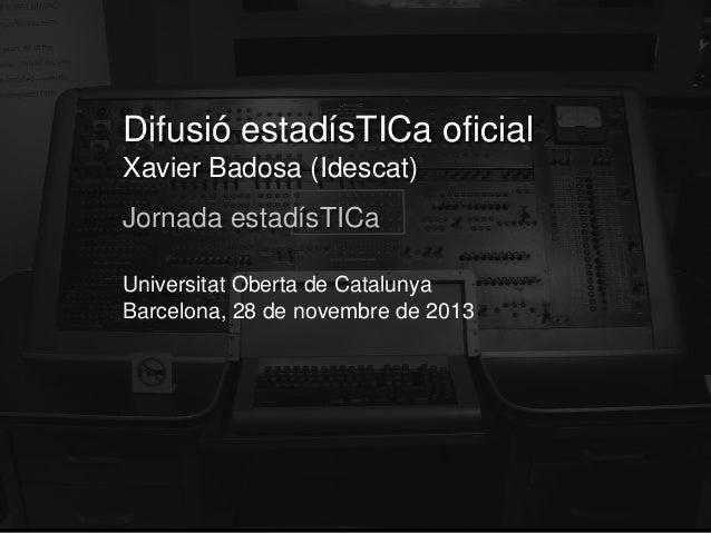 Difusió estadísTICa oficial Xavier Badosa (Idescat) Jornada estadísTICa Universitat Oberta de Catalunya Barcelona, 28 de n...