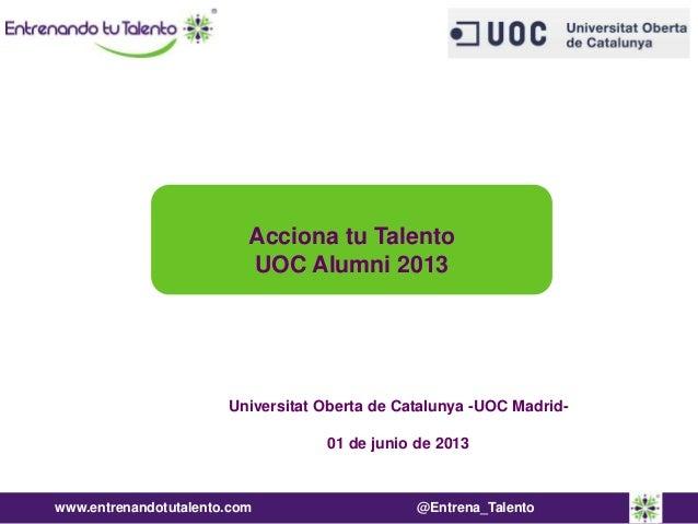 www.entrenandotutalento.com @Entrena_TalentoUniversitat Oberta de Catalunya -UOC Madrid-01 de junio de 2013Acciona tu Tale...