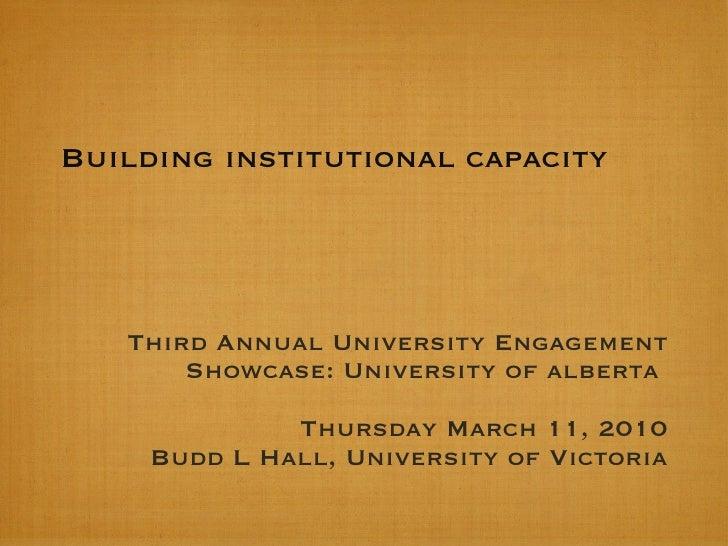 Building institutional capacity  <ul><li>Third Annual University Engagement Showcase: University of alberta  </li></ul><ul...