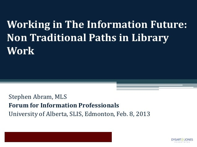 Working in The Information Future:Non Traditional Paths in LibraryWorkStephen Abram, MLSForum for Information Professional...