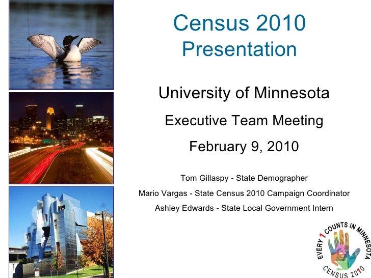 Census 2010 Presentation <ul><li>University of Minnesota </li></ul><ul><li>Executive Team Meeting </li></ul><ul><li>Februa...