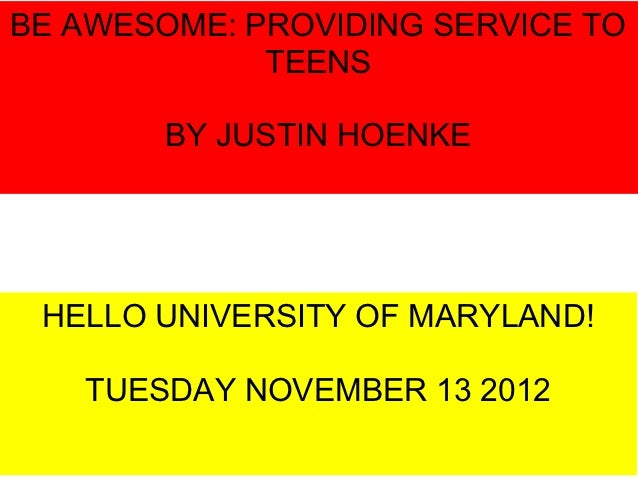 BE AWESOME: PROVIDING SERVICE TO             TEENS        BY JUSTIN HOENKE HELLO UNIVERSITY OF MARYLAND!   TUESDAY NOVEMBE...