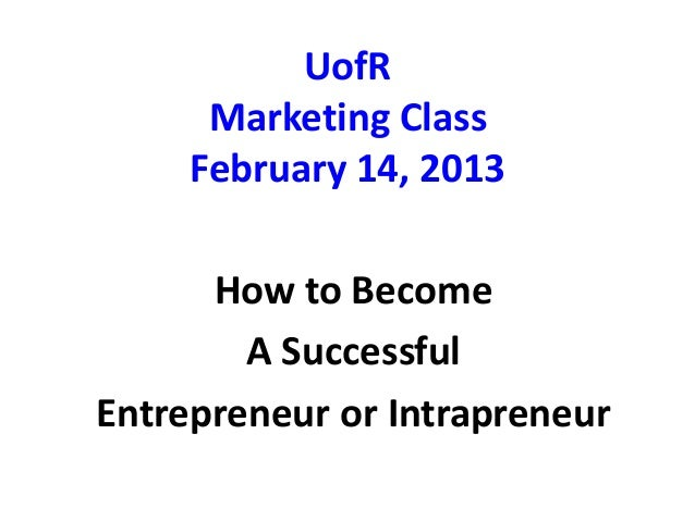 UofRMarketing ClassFebruary 14, 2013How to BecomeA SuccessfulEntrepreneur or Intrapreneur