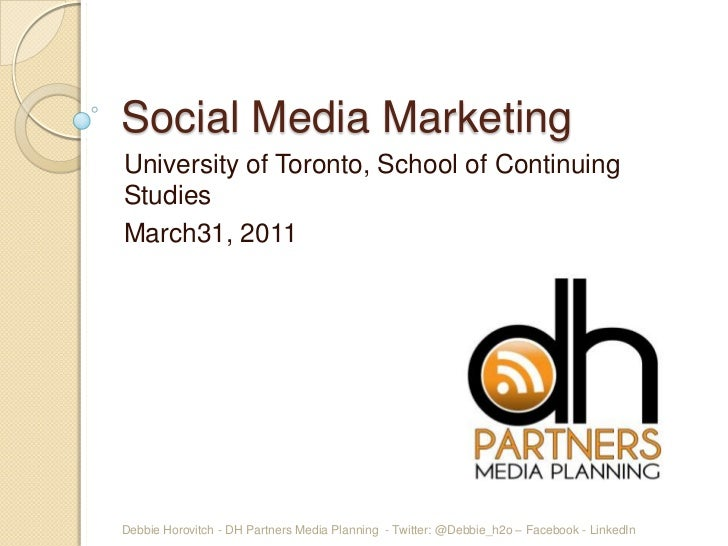Social Media MarketingUniversity of Toronto, School of ContinuingStudiesMarch31, 2011Debbie Horovitch - DH Partners Media ...