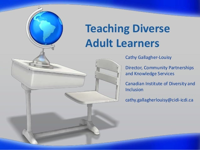 Teaching Diverse Adult Learners Cathy Gallagher-Louisy Director, Community Partnerships and Knowledge Services Canadian In...