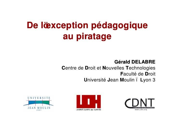 De l exception pédagogique         au piratage                                Gérald DELABRE        Centre de Droit et Nou...