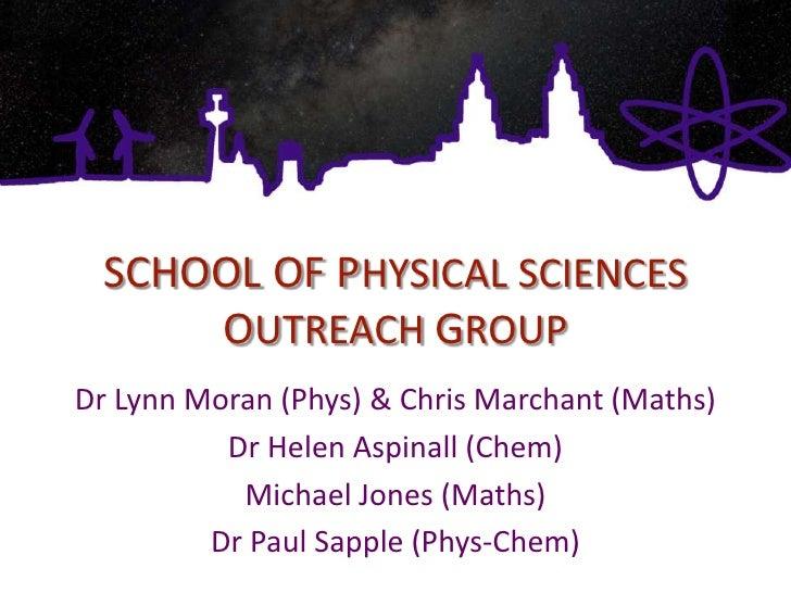 SCHOOL OF PHYSICAL SCIENCES OUTREACH GROUP<br />Dr Lynn Moran (Phys) & Chris Marchant (Maths)<br />Dr Helen Aspinall (Chem...