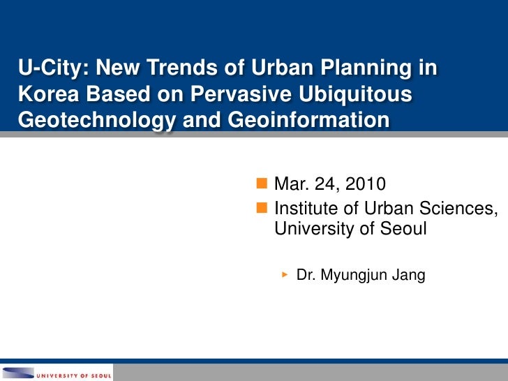 U-City: New Trends of Urban Planning in Korea Based on Pervasive Ubiquitous Geotechnology and Geoinformation<br />Mar. 24,...