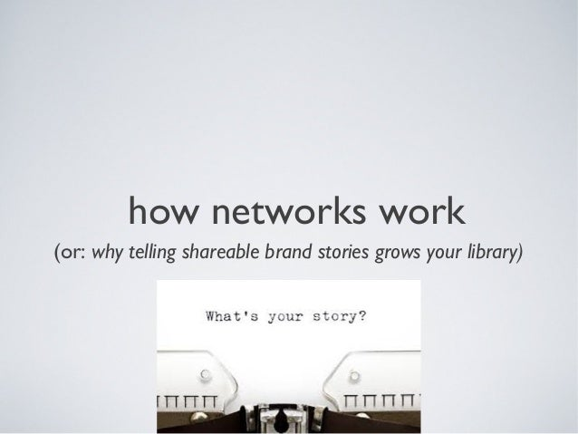 how networks work (or: why telling shareable brand stories grows your library)