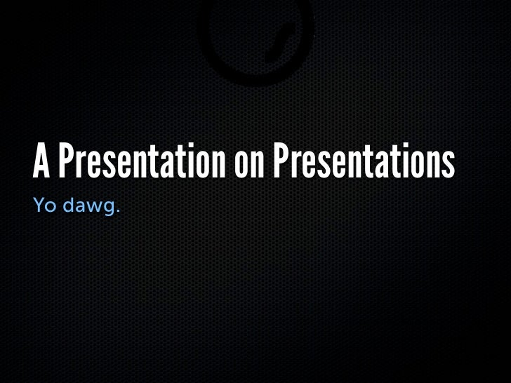 A Presentation on Presentations Yo dawg.