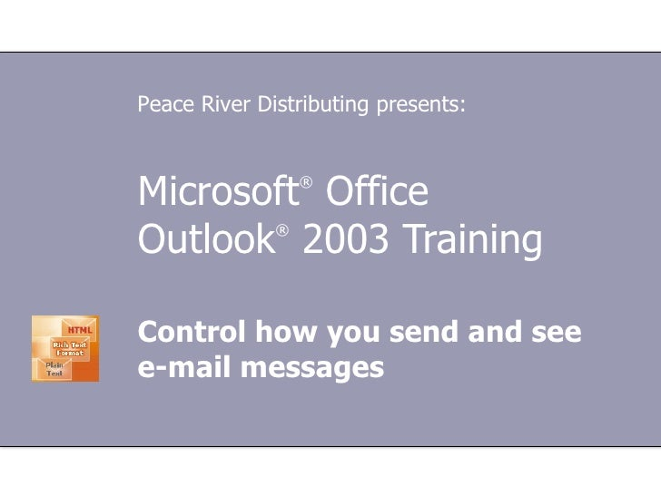 Microsoft ®  Office  Outlook ®  2003 Training Control how you send and see e-mail messages Peace River Distributing presen...