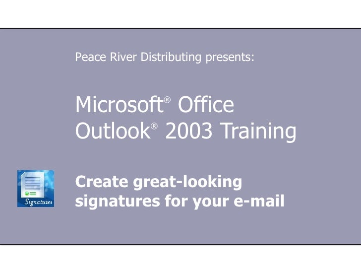Microsoft ®  Office  Outlook ®   2003 Training Create great-looking signatures for your e-mail Peace River Distributing pr...