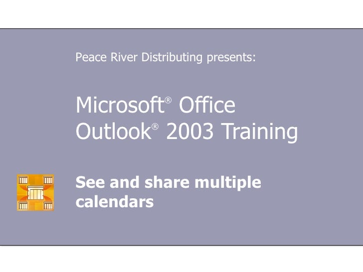 Microsoft ®  Office  Outlook ®  2003 Training See and share multiple calendars Peace River Distributing presents: