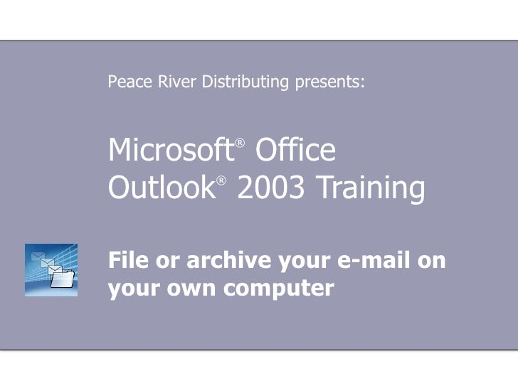 Microsoft ®  Office  Outlook ®   2003 Training File or archive your e-mail on your own computer Peace River Distributing p...