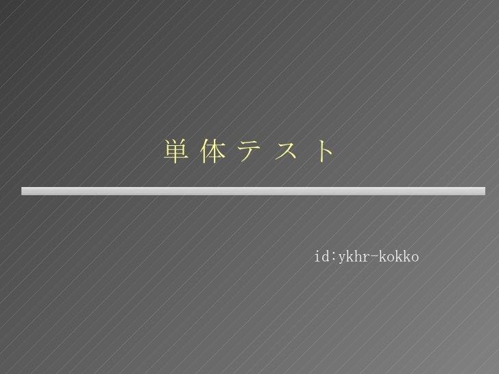 単 体 テ ス ト id:ykhr-kokko