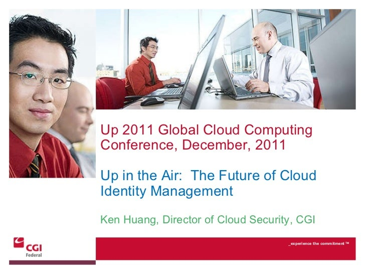 Up 2011 Global Cloud Computing Conference, December, 2011 Up in the Air:  The Future of Cloud Identity Management Ken Huan...