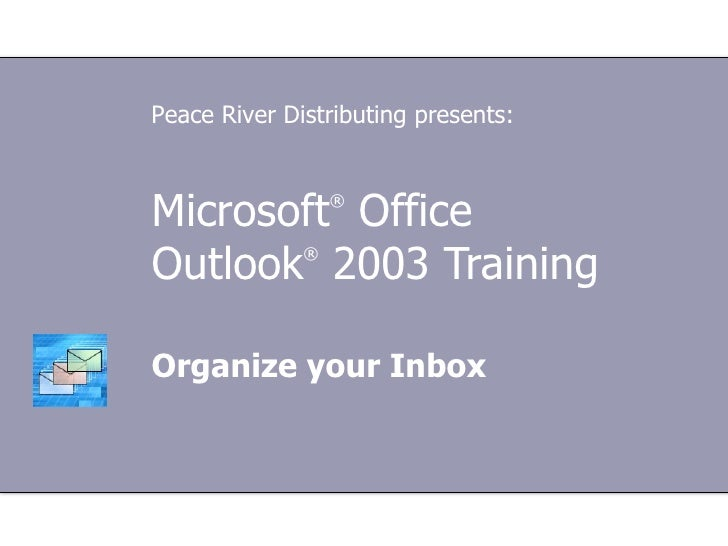 Microsoft ®  Office  Outlook ®   2003 Training Organize your Inbox Peace River Distributing presents: