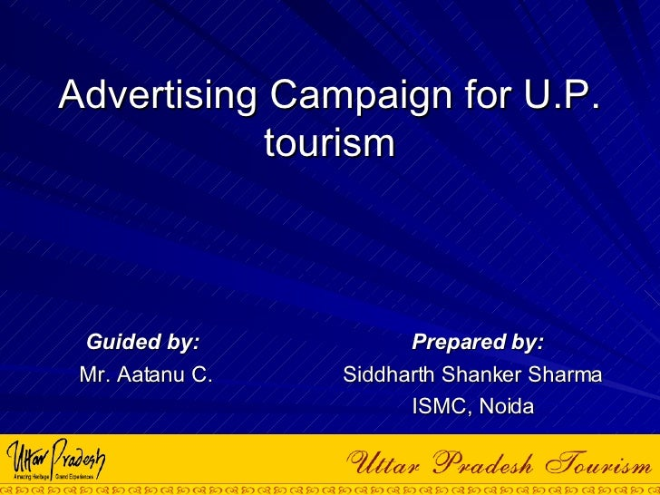 Advertising Campaign for U.P. tourism Guided by:  Prepared by: Mr. Aatanu C.  Siddharth Shanker Sharma ISMC, Noida