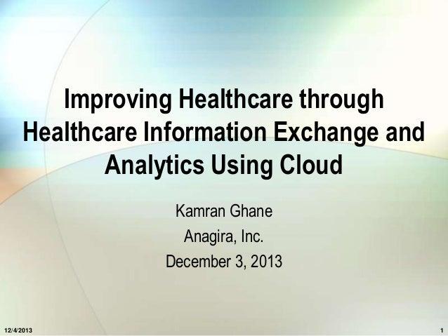 Improving Healthcare through Healthcare Information Exchange and Analytics Using Cloud Kamran Ghane Anagira, Inc. December...