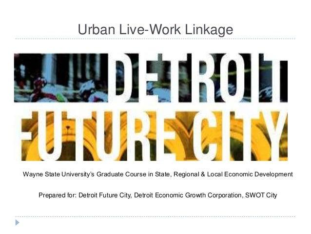 Urban Live-Work Linkage Wayne State University's Graduate Course in State, Regional & Local Economic Development Prepared ...