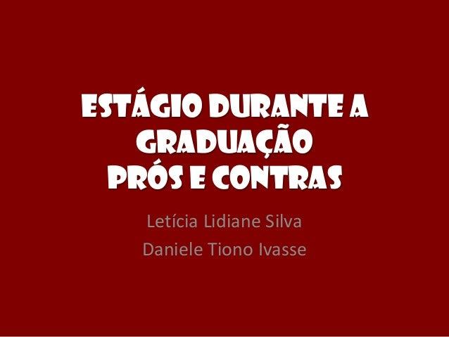 Estágio durante a graduação Prós e Contras Letícia Lidiane Silva Daniele Tiono Ivasse