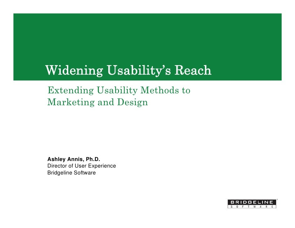 Widening Usability's Reach Extending Usability Methods to Marketing and Design     Ashley Annis, Ph.D. Director of User Ex...
