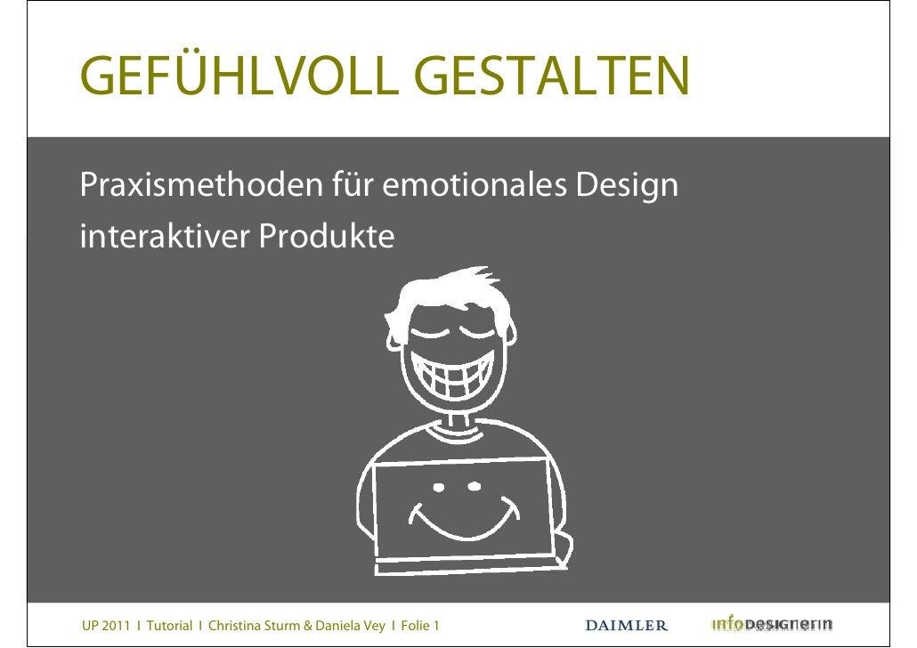 GEFÜHLVOLL GESTALTENPraxismethoden für emotionales Designinteraktiver ProdukteUP 2011 I Tutorial I Christina Sturm & Danie...