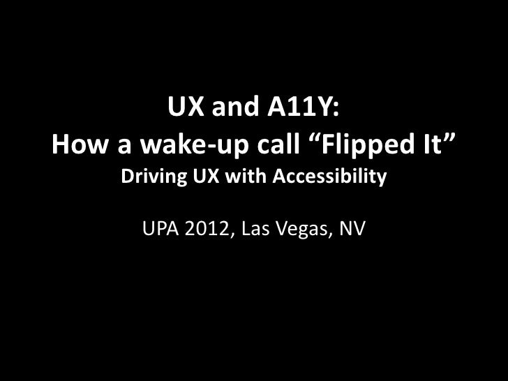"UX and A11Y:How a wake-up call ""Flipped It""     Driving UX with Accessibility       UPA 2012, Las Vegas, NV"