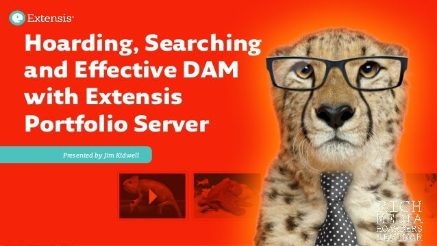 Presented by Jim Kidwell Hoarding, Searchingand Effective DAMwith ExtensisPortfolio Server
