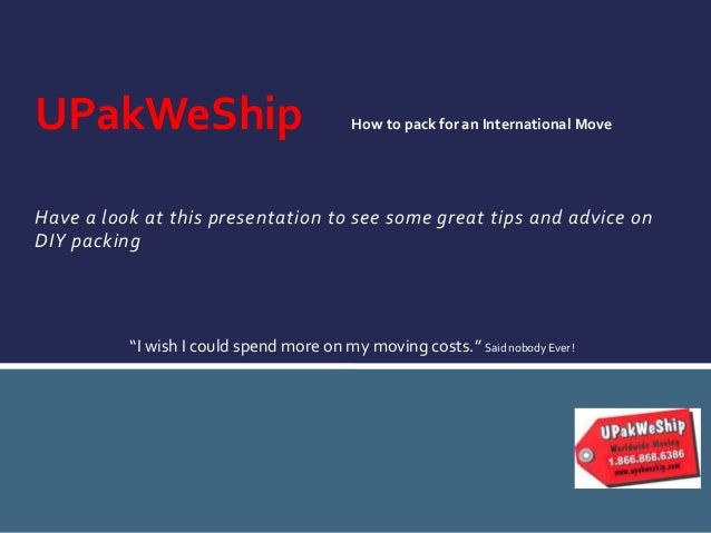UPakWeShip  How to pack for an International Move  Have a look at this presentation to see some great tips and advice on D...
