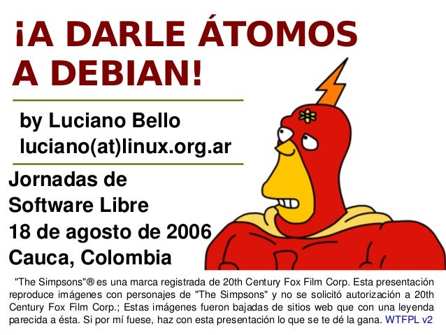 ¡A DARLE ÁTOMOSA DEBIAN!  byLucianoBello  luciano(at)linux.org.arJornadasdeSoftwareLibre18deagostode2006Cauca,Col...