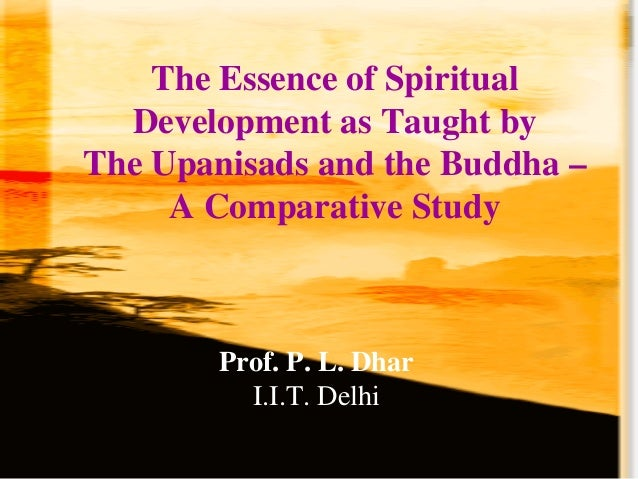 The Essence of Spiritual Development as Taught by The Upanisads and the Buddha – A Comparative Study Prof. P. L. Dhar I.I....
