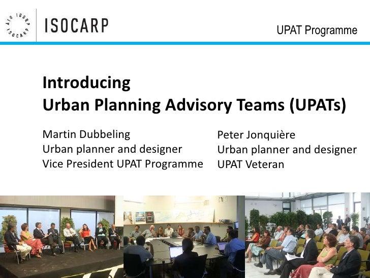 UPAT ProgrammeIntroducingUrban Planning Advisory Teams (UPATs)Martin Dubbeling                Peter JonquièreUrban planner...