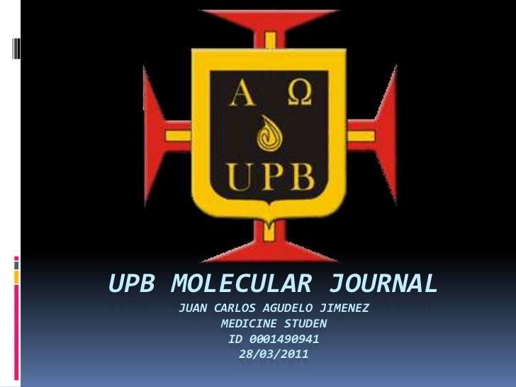 UPB MOLECULAR JOURNALJuan Carlos Agudelo JimenezMedicine StudenID 000149094128/03/2011 <br />