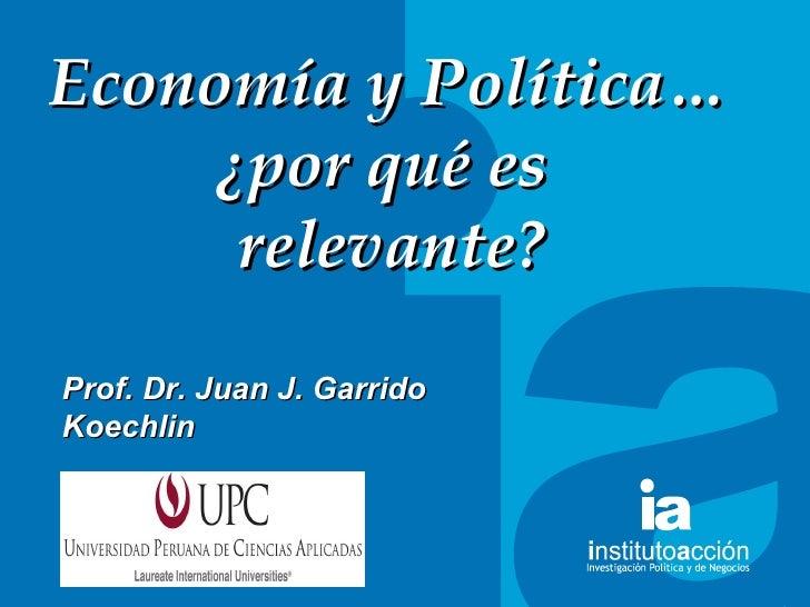 TITULO DEL TEMA Econom ía y  Pol ítica… ¿por qué es  relevante? Prof. Dr. Juan J. Garrido Koechlin