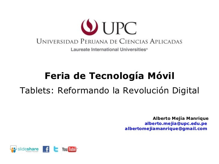 Feria de Tecnología Móvil Alberto Mejía Manrique [email_address]   [email_address]   Tablets: Reformando la Revolución Dig...