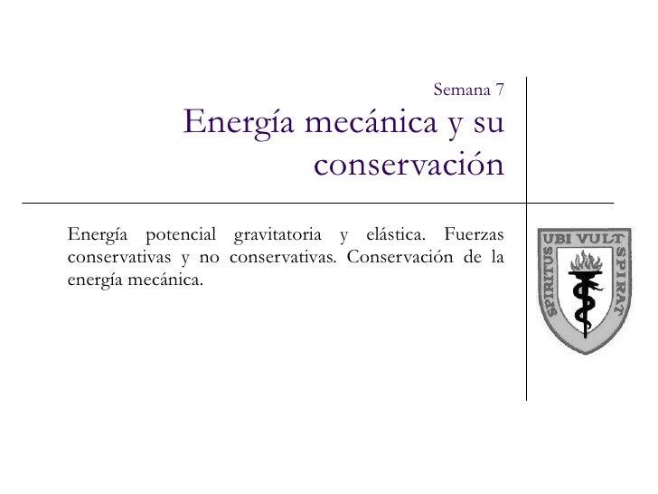 Semana 7 Energía mecánica y su conservación Energía potencial gravitatoria y elástica. Fuerzas conservativas y no conserva...
