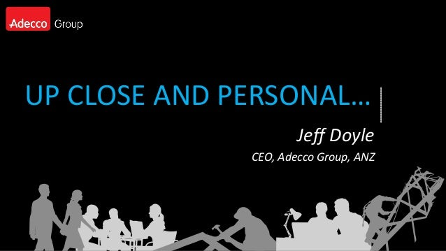 UP CLOSE AND PERSONAL…                      Jeff Doyle              CEO, Adecco Group, ANZ