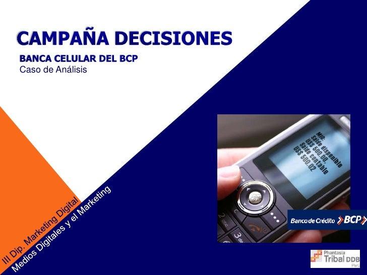 CAMPAÑADECISIONES<br />BANCA CELULAR DEL BCP <br />Caso de Análisis<br />Medios Digitales y el Marketing<br />III Dip. Mar...